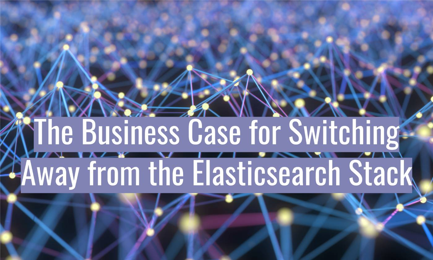 The Business Case for Switching Away from the Elasticsearch Stack