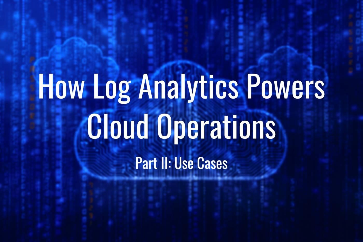 How Log Analytics Powers Cloud Operations