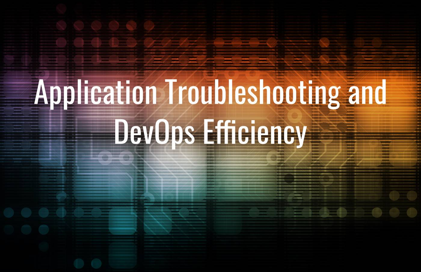Application Troubleshooting and DevOps Efficiency