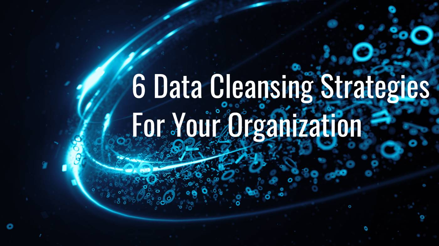 6 Data Cleansing Strategies For Your Organization