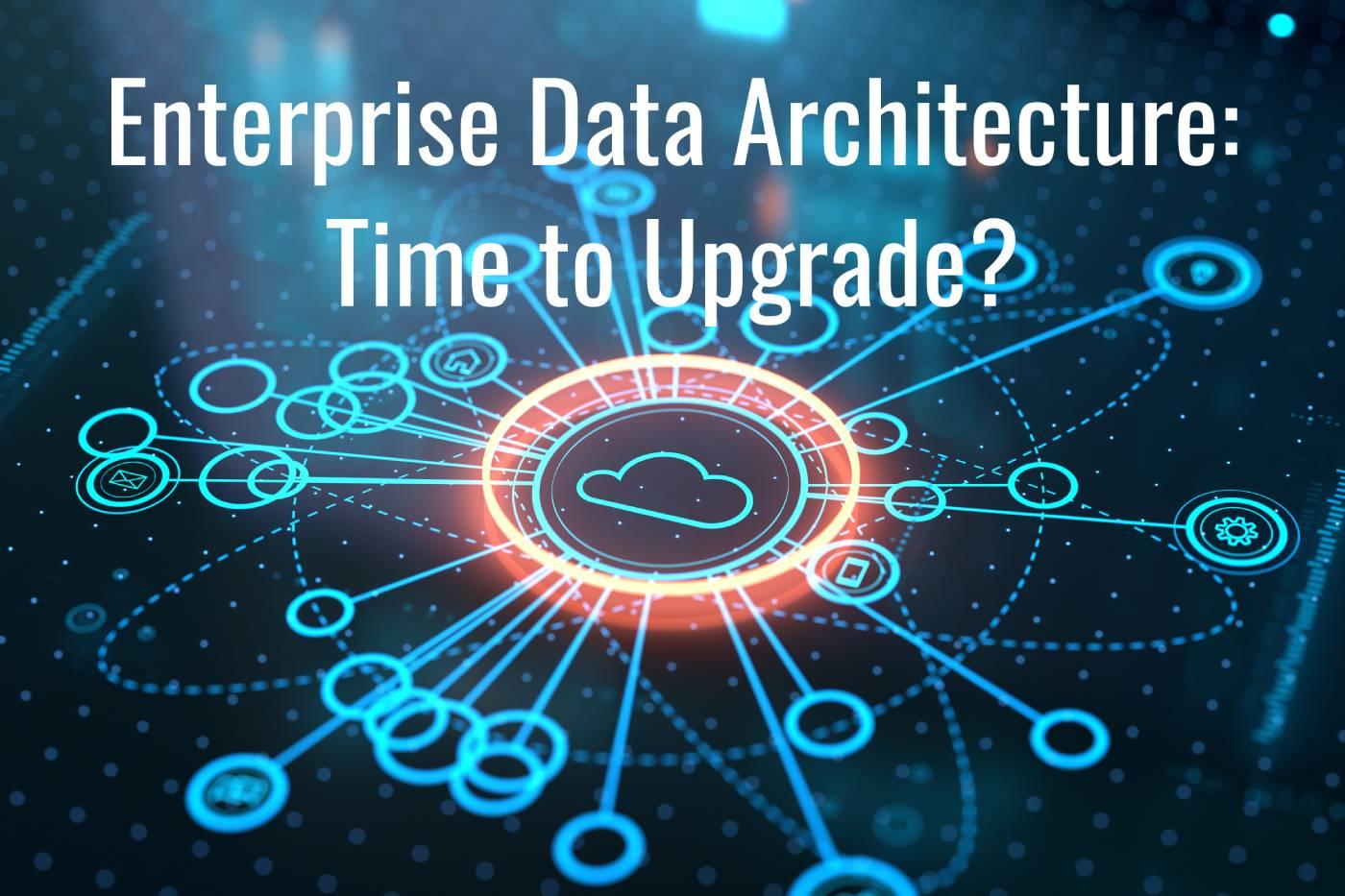 Enterprise Data Architecture: Time to Upgrade?