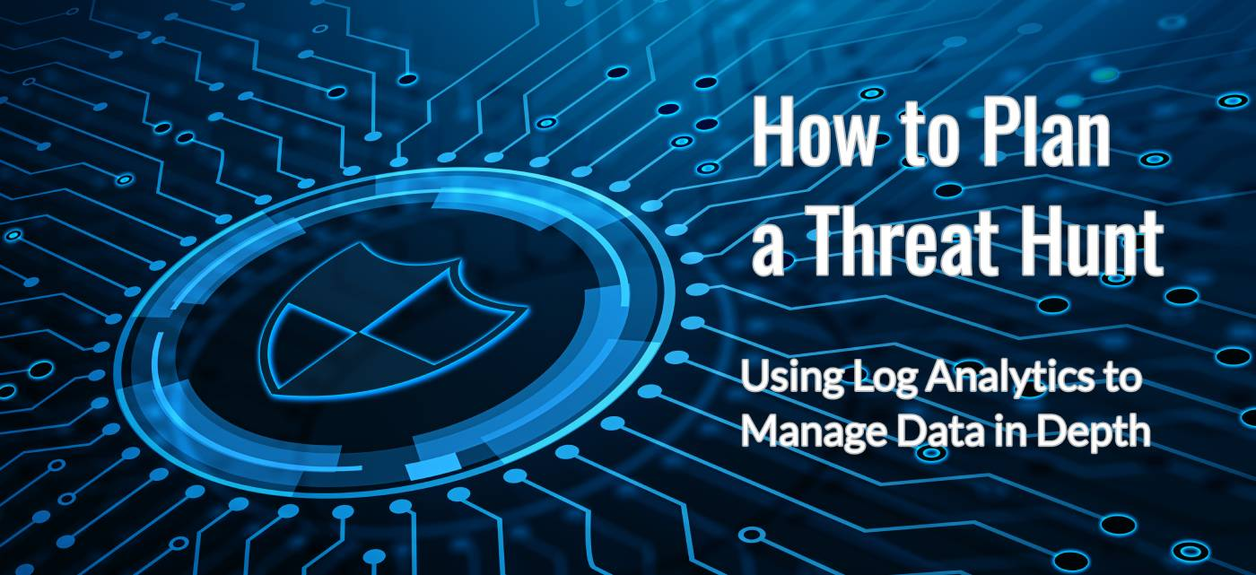 How to Plan a Threat Hunt: Using Log Analytics to Manage Data in Depth